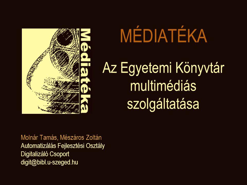 MÉDIATÉKA Az Egyetemi Könyvtár multimédiás szolgáltatása Molnár Tamás, Mészáros Zoltán Automatizálás Fejlesztési Osztály Digitalizáló Csoport digit@bibl.u-szeged.hu