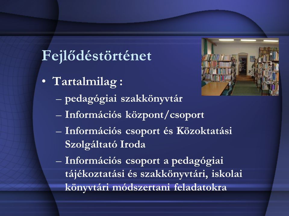 Fejlődéstörténet Tartalmilag : –pedagógiai szakkönyvtár –Információs központ/csoport –Információs csoport és Közoktatási Szolgáltató Iroda –Információ
