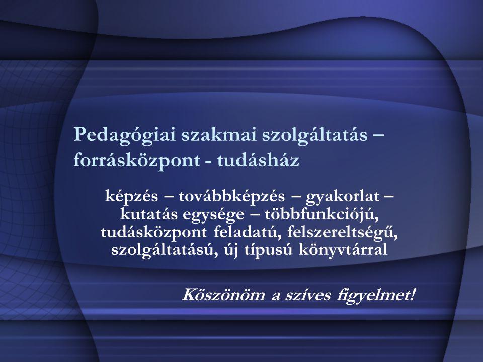 Pedagógiai szakmai szolgáltatás – forrásközpont - tudásház képzés – továbbképzés – gyakorlat – kutatás egysége – többfunkciójú, tudásközpont feladatú,