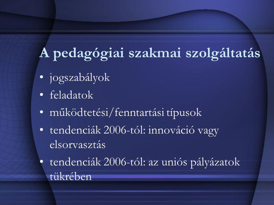 A pedagógiai szakmai szolgáltatás jogszabályok feladatok működtetési/fenntartási típusok tendenciák 2006-tól: innováció vagy elsorvasztás tendenciák 2