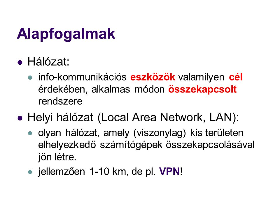 Alapfogalmak Hálózat: info-kommunikációs eszközök valamilyen cél érdekében, alkalmas módon összekapcsolt rendszere Helyi hálózat (Local Area Network, LAN): olyan hálózat, amely (viszonylag) kis területen elhelyezkedő számítógépek összekapcsolásával jön létre.