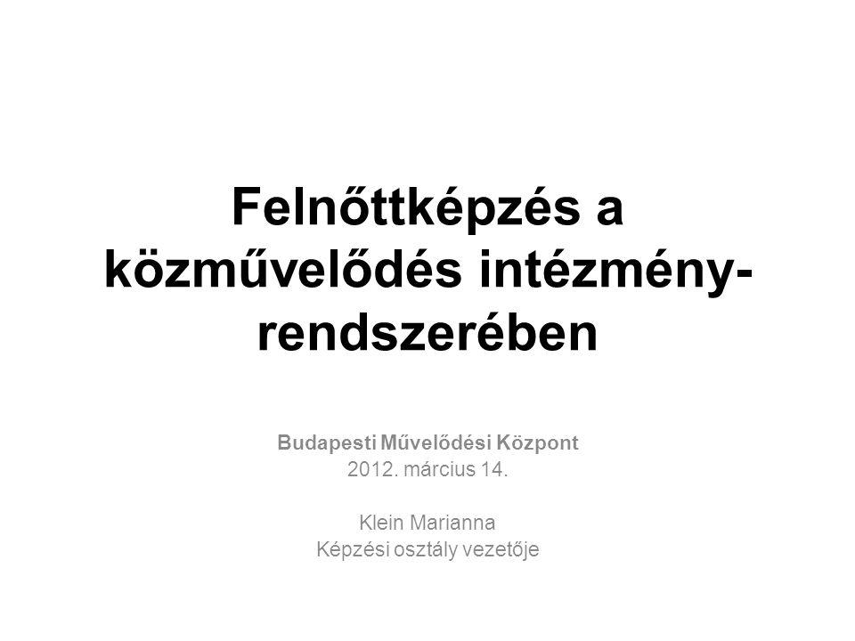 Felnőttképzés a közművelődés intézmény- rendszerében Budapesti Művelődési Központ 2012.