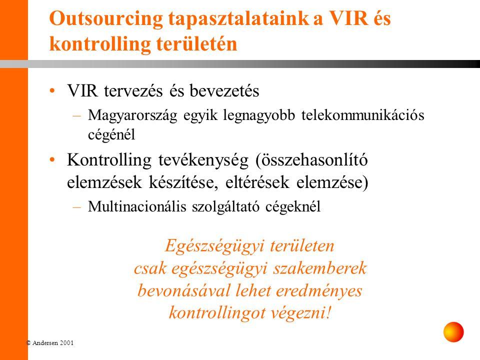 © Andersen 2001 Outsourcing tapasztalataink a VIR és kontrolling területén VIR tervezés és bevezetés –Magyarország egyik legnagyobb telekommunikációs cégénél Kontrolling tevékenység (összehasonlító elemzések készítése, eltérések elemzése) –Multinacionális szolgáltató cégeknél Egészségügyi területen csak egészségügyi szakemberek bevonásával lehet eredményes kontrollingot végezni!
