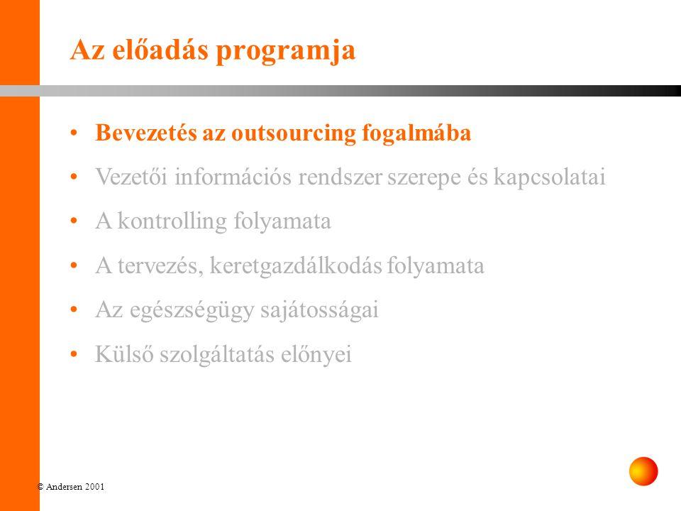 © Andersen 2001 Az előadás programja Bevezetés az outsourcing fogalmába Vezetői információs rendszer szerepe és kapcsolatai A kontrolling folyamata A tervezés, keretgazdálkodás folyamata Az egészségügy sajátosságai Külső szolgáltatás előnyei