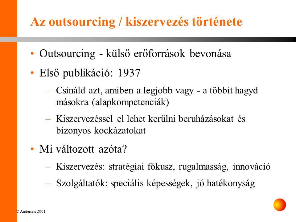 © Andersen 2001 Az outsourcing / kiszervezés története Outsourcing - külső erőforrások bevonása Első publikáció: 1937 –Csináld azt, amiben a legjobb vagy - a többit hagyd másokra (alapkompetenciák) –Kiszervezéssel el lehet kerülni beruházásokat és bizonyos kockázatokat Mi változott azóta.