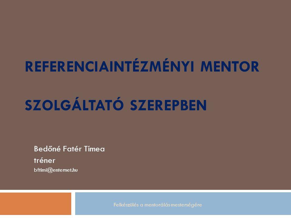 REFERENCIAINTÉZMÉNYI MENTOR SZOLGÁLTATÓ SZEREPBEN Bedőné Fatér Tímea tréner bftimi@enternet.hu Felkészülés a mentorálás mesterségére