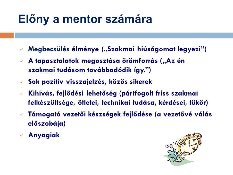 """Előny a mentor számára Megbecsülés élménye (""""Szakmai hiúságomat legyezi ) A tapasztalatok megosztása örömforrás (""""Az én szakmai tudásom továbbadódik így. ) Sok pozitív visszajelzés, közös sikerek Kihívás, fejlődési lehetőség (pártfogolt friss szakmai felkészültsége, ötletei, technikai tudása, kérdései, tükör) Támogató vezetői készségek fejlődése (a vezetővé válás előszobája) Anyagiak"""