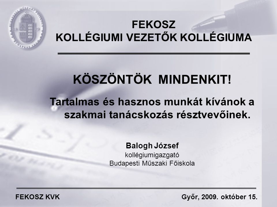 FEKOSZ KVK Győr, 2009. október 15. FEKOSZ KOLLÉGIUMI VEZETŐK KOLLÉGIUMA KÖSZÖNTÖK MINDENKIT.