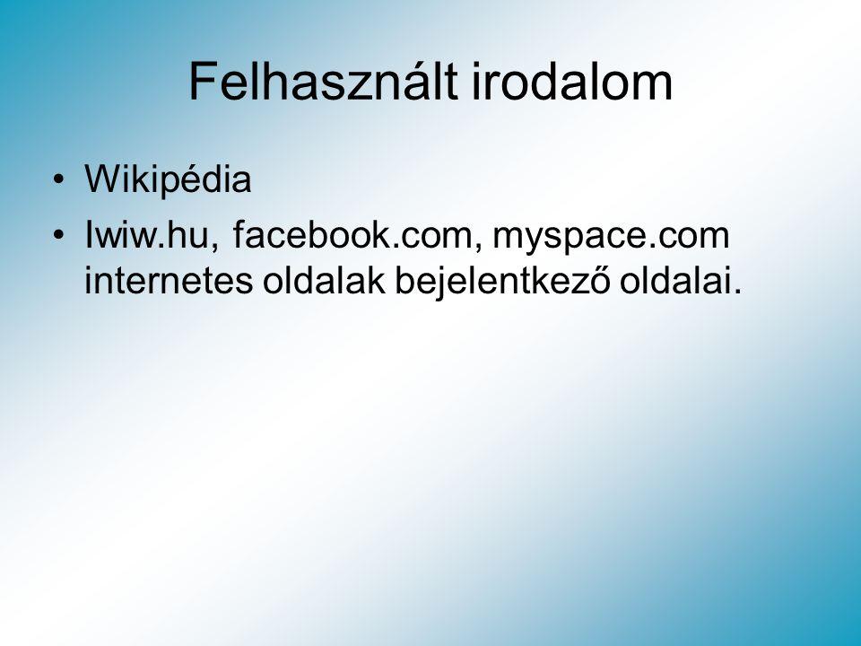 Felhasznált irodalom Wikipédia Iwiw.hu, facebook.com, myspace.com internetes oldalak bejelentkező oldalai.
