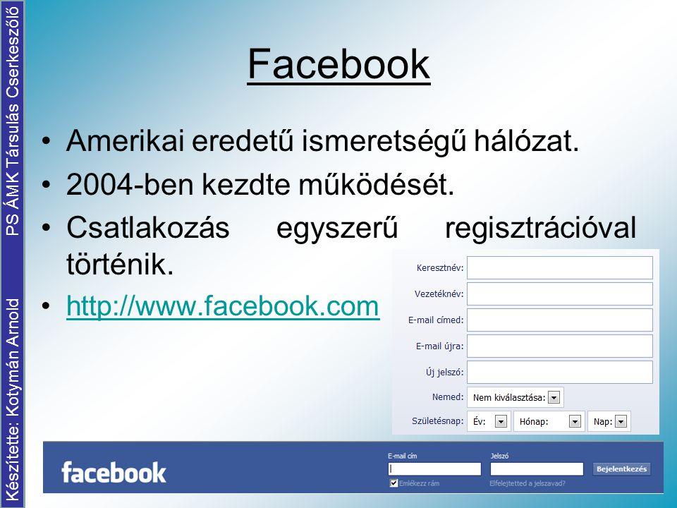 Facebook Amerikai eredetű ismeretségű hálózat. 2004-ben kezdte működését. Csatlakozás egyszerű regisztrációval történik. http://www.facebook.com Készí