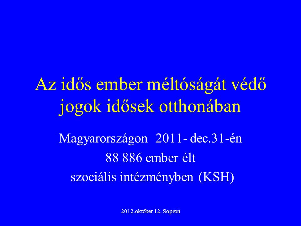 2012.október 12. Sopron Az idős ember méltóságát védő jogok idősek otthonában Magyarországon 2011- dec.31-én 88 886 ember élt szociális intézményben (