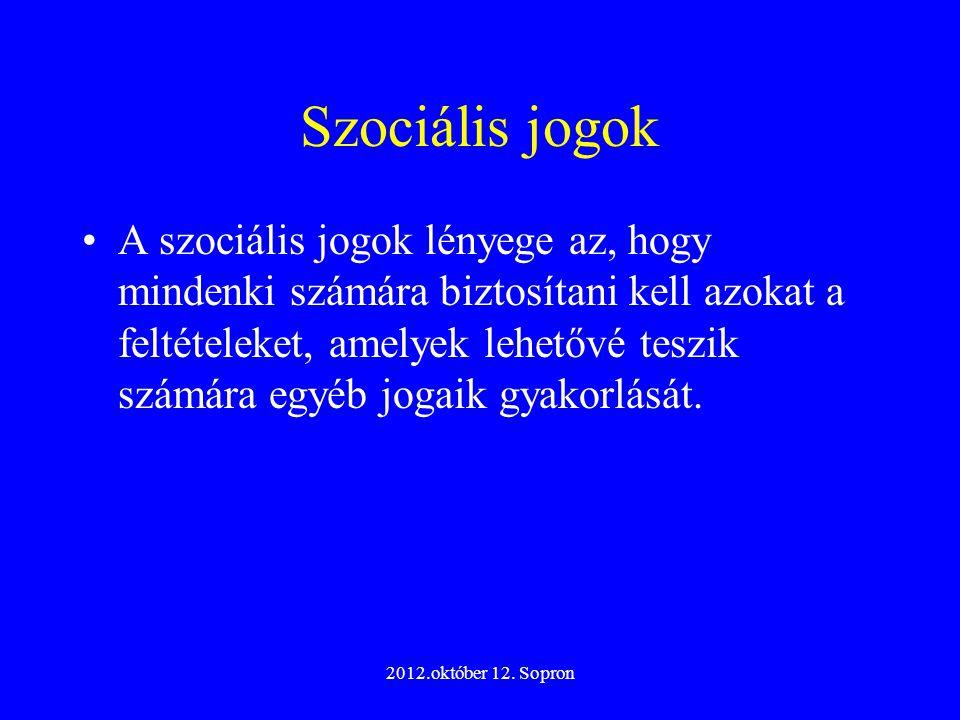 2012.október 12. Sopron Szociális jogok A szociális jogok lényege az, hogy mindenki számára biztosítani kell azokat a feltételeket, amelyek lehetővé t