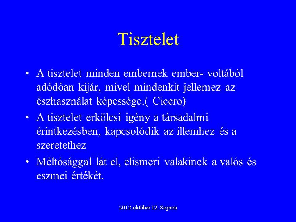 2012.október 12. Sopron Tisztelet A tisztelet minden embernek ember- voltából adódóan kijár, mivel mindenkit jellemez az észhasználat képessége.( Cice
