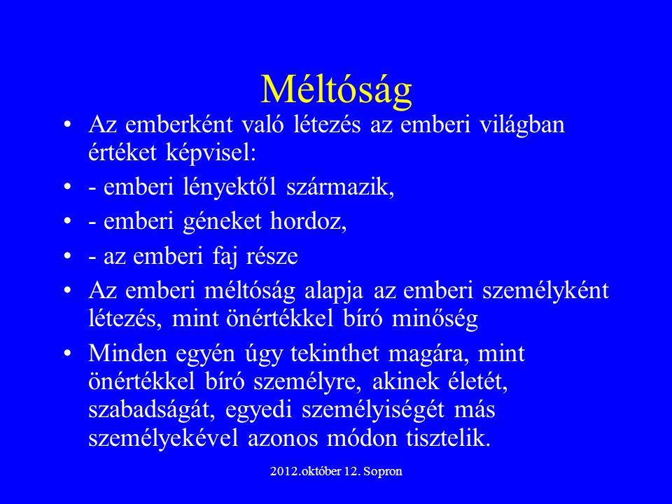 2012.október 12. Sopron Méltóság Az emberként való létezés az emberi világban értéket képvisel: - emberi lényektől származik, - emberi géneket hordoz,