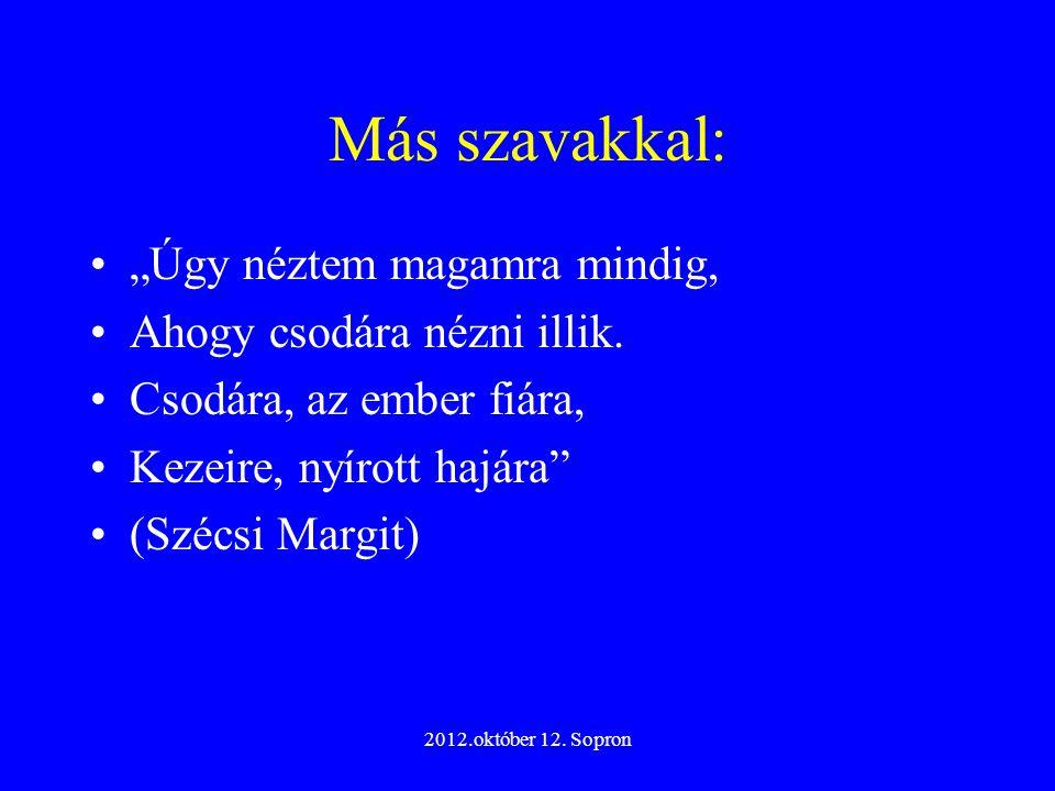 """2012.október 12. Sopron Más szavakkal: """"Úgy néztem magamra mindig, Ahogy csodára nézni illik. Csodára, az ember fiára, Kezeire, nyírott hajára"""" (Szécs"""