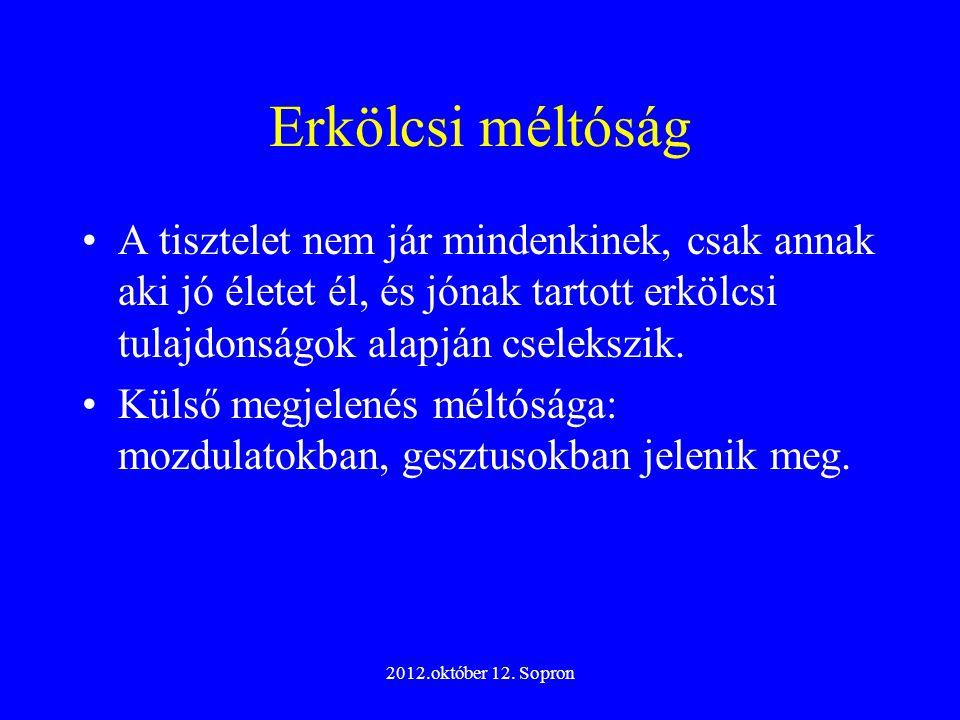 2012.október 12. Sopron Erkölcsi méltóság A tisztelet nem jár mindenkinek, csak annak aki jó életet él, és jónak tartott erkölcsi tulajdonságok alapjá