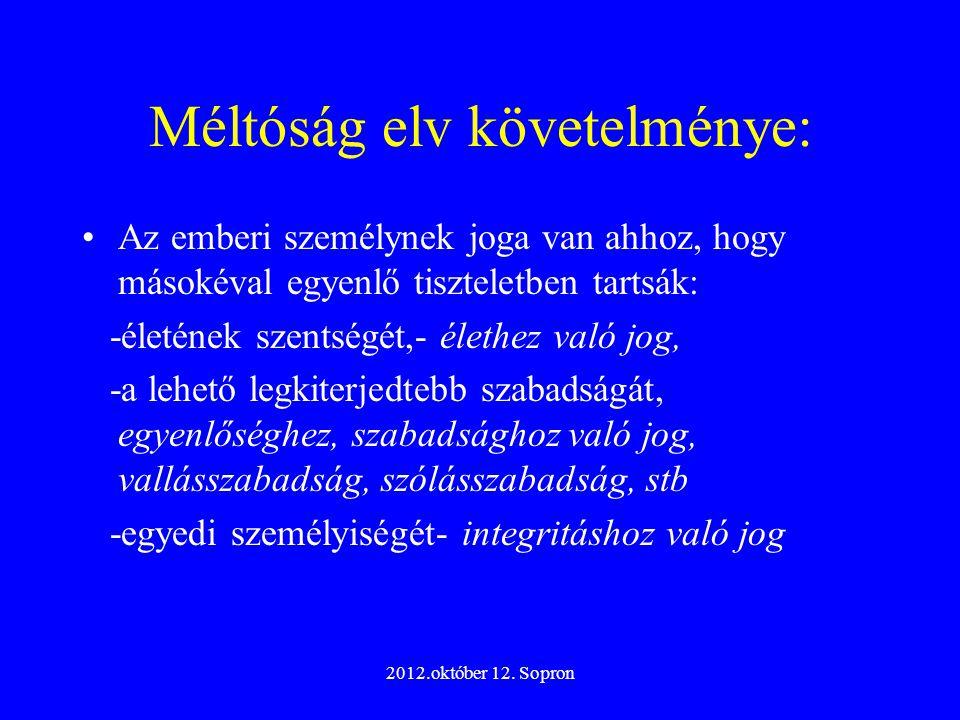 2012.október 12. Sopron Méltóság elv követelménye: Az emberi személynek joga van ahhoz, hogy másokéval egyenlő tiszteletben tartsák: -életének szentsé