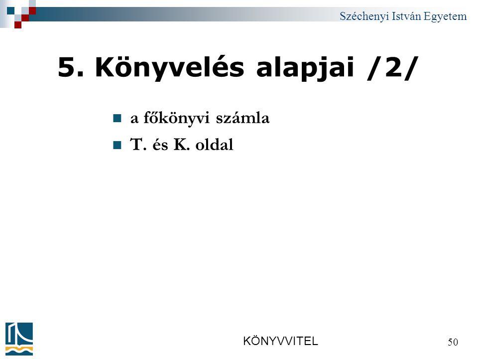 Széchenyi István Egyetem KÖNYVVITEL 50 5. Könyvelés alapjai /2/ a főkönyvi számla T. és K. oldal