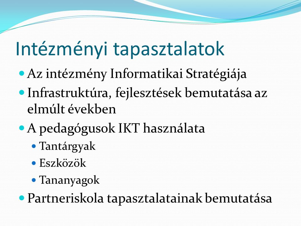 Intézményi tapasztalatok Az intézmény Informatikai Stratégiája Infrastruktúra, fejlesztések bemutatása az elmúlt években A pedagógusok IKT használata Tantárgyak Eszközök Tananyagok Partneriskola tapasztalatainak bemutatása