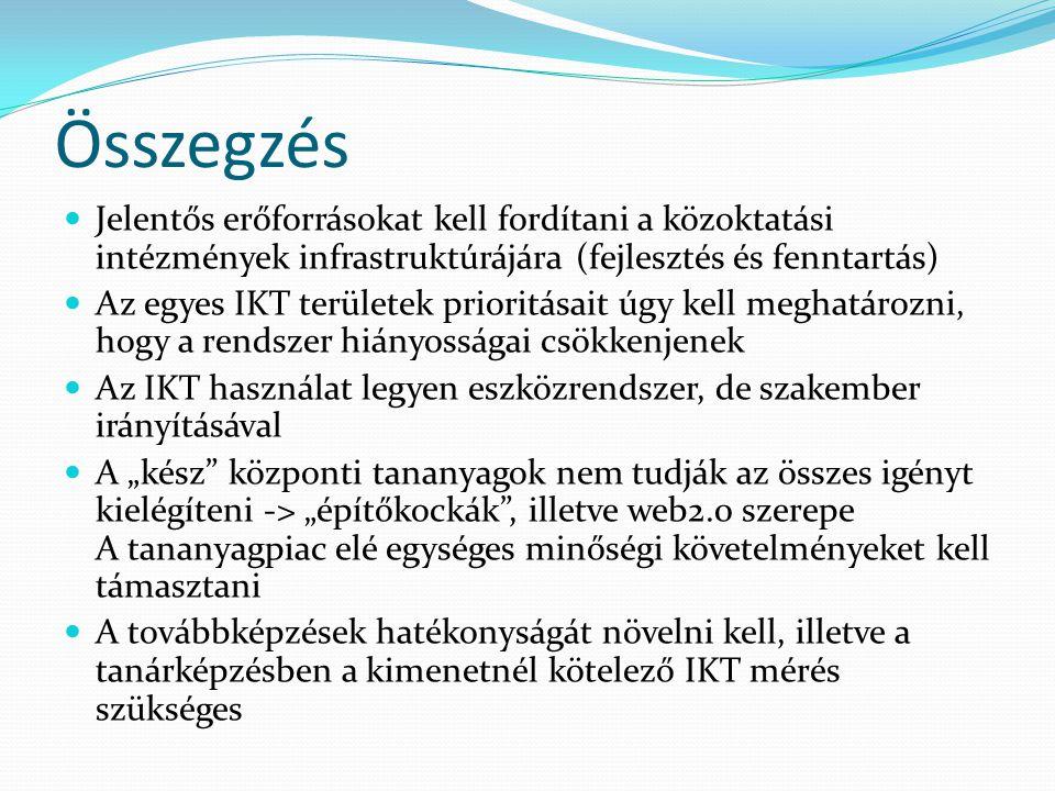 """Összegzés Jelentős erőforrásokat kell fordítani a közoktatási intézmények infrastruktúrájára (fejlesztés és fenntartás) Az egyes IKT területek prioritásait úgy kell meghatározni, hogy a rendszer hiányosságai csökkenjenek Az IKT használat legyen eszközrendszer, de szakember irányításával A """"kész központi tananyagok nem tudják az összes igényt kielégíteni -> """"építőkockák , illetve web2.0 szerepe A tananyagpiac elé egységes minőségi követelményeket kell támasztani A továbbképzések hatékonyságát növelni kell, illetve a tanárképzésben a kimenetnél kötelező IKT mérés szükséges"""
