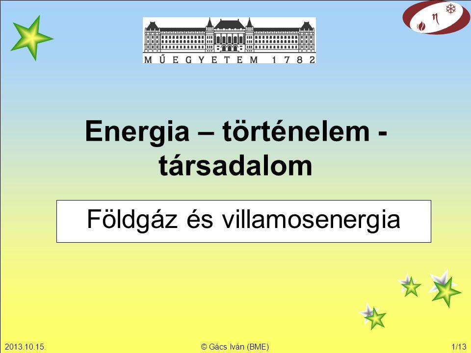 2013.10.15.© Gács Iván (BME)1/13 Energia – történelem - társadalom Földgáz és villamosenergia