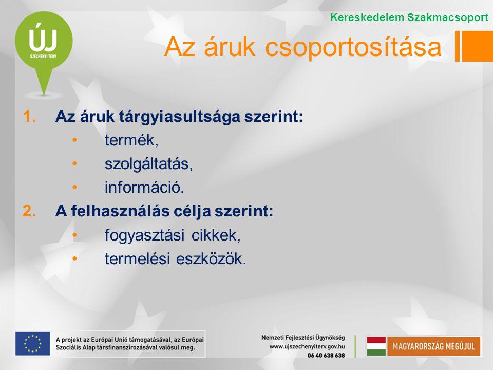 Az áruk csoportosítása 1.Az áruk tárgyiasultsága szerint: termék, szolgáltatás, információ. 2.A felhasználás célja szerint: fogyasztási cikkek, termel