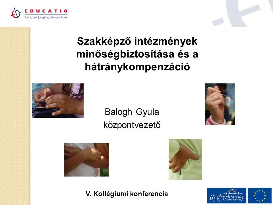 Szakképző intézmények minőségbiztosítása és a hátránykompenzáció Balogh Gyula központvezető V. Kollégiumi konferencia