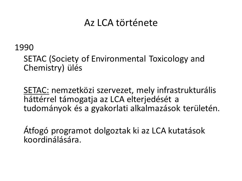 Az LCA története 1990 SETAC (Society of Environmental Toxicology and Chemistry) ülés SETAC: nemzetközi szervezet, mely infrastrukturális háttérrel tám