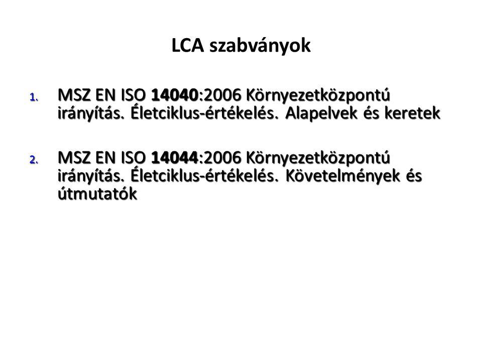 LCA szabványok 1. MSZ EN ISO 14040:2006 Környezetközpontú irányítás. Életciklus-értékelés. Alapelvek és keretek 2. MSZ EN ISO 14044:2006 Környezetközp