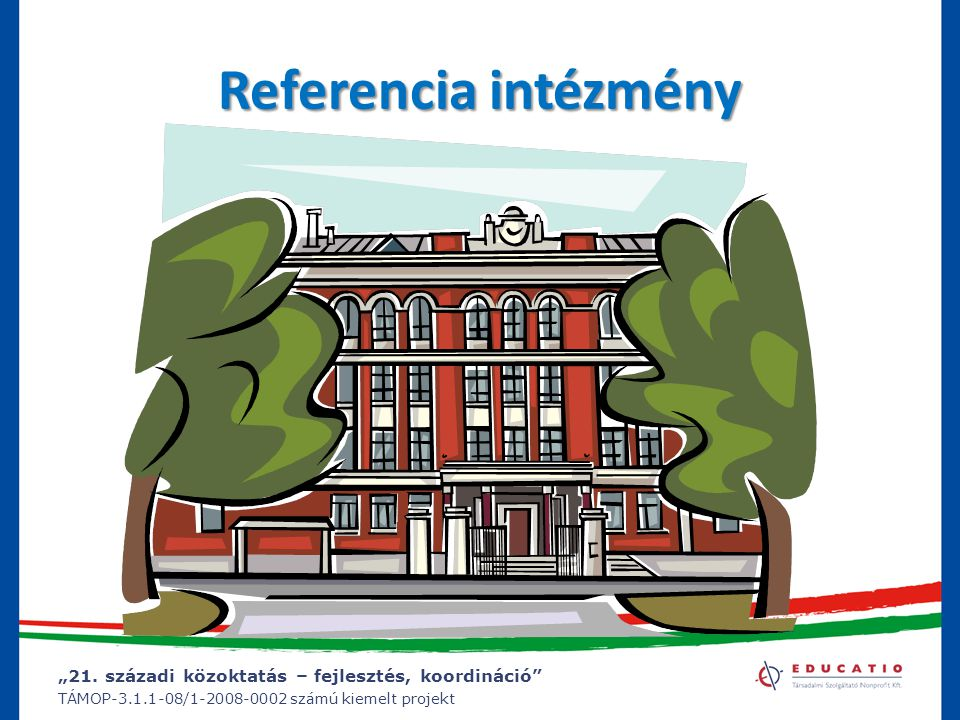 """""""21. századi közoktatás – fejlesztés, koordináció"""" TÁMOP-3.1.1-08/1-2008-0002 számú kiemelt projekt Referencia intézmény"""