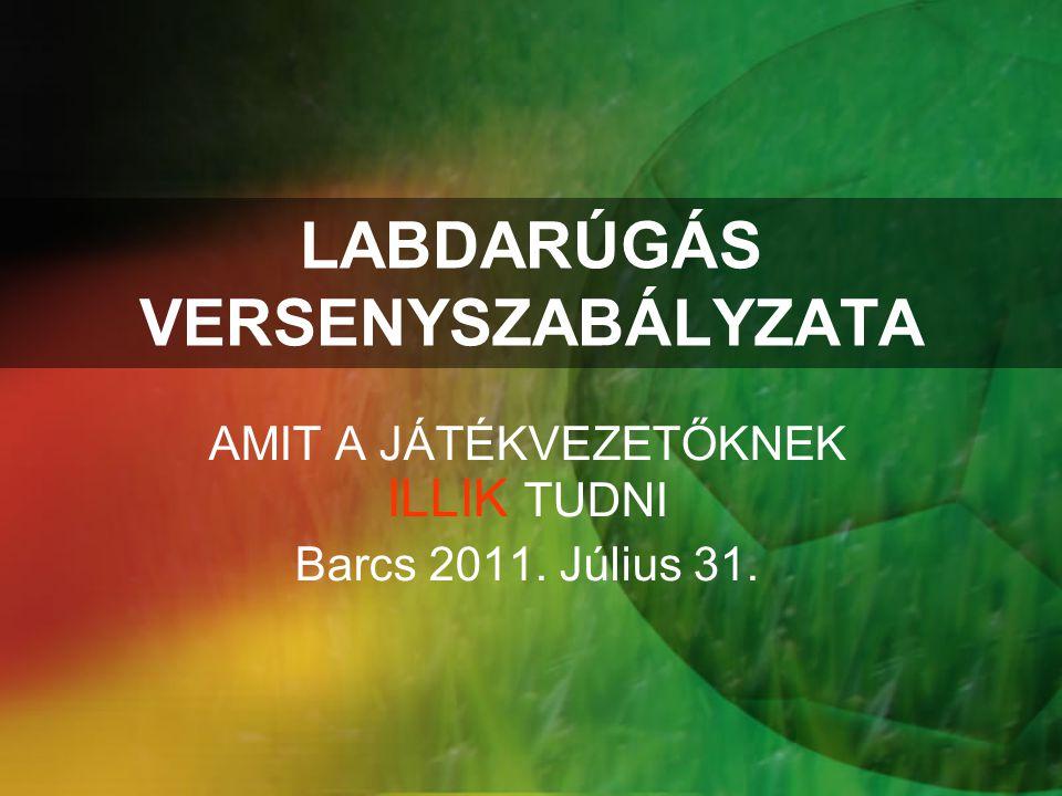 LABDARÚGÁS VERSENYSZABÁLYZATA AMIT A JÁTÉKVEZETŐKNEK ILLIK TUDNI Barcs 2011. Július 31.