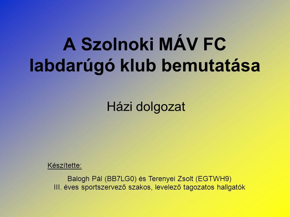 A Szolnoki MÁV FC labdarúgó klub bemutatása Házi dolgozat Készítette: Balogh Pál (BB7LG0) és Terenyei Zsolt (EGTWH9) III. éves sportszervező szakos, l