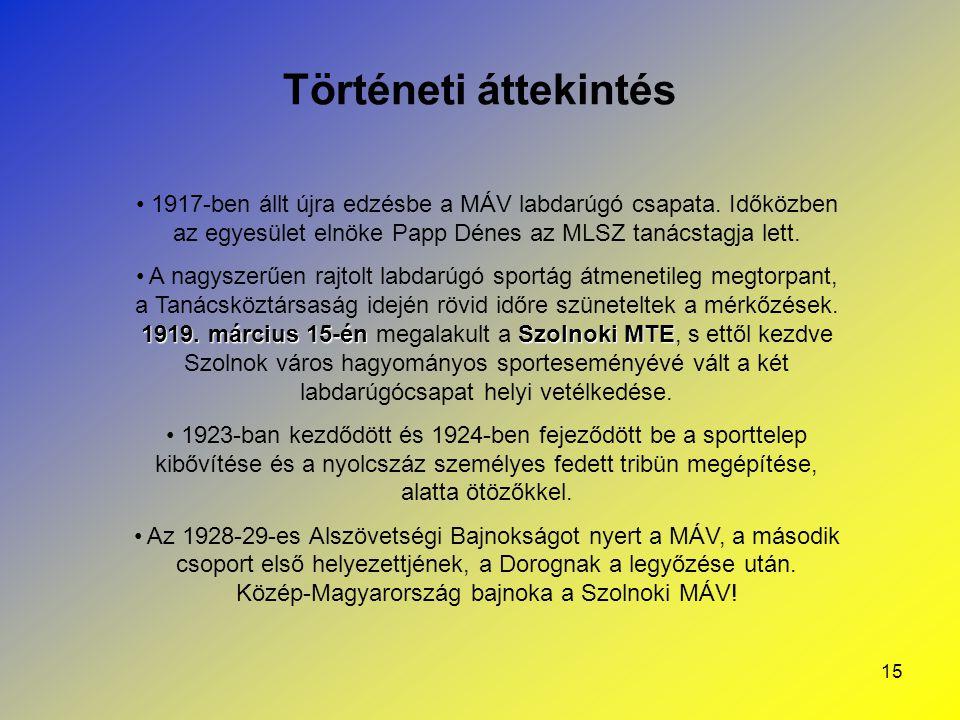 15 Történeti áttekintés 1917-ben állt újra edzésbe a MÁV labdarúgó csapata. Időközben az egyesület elnöke Papp Dénes az MLSZ tanácstagja lett. 1919. m