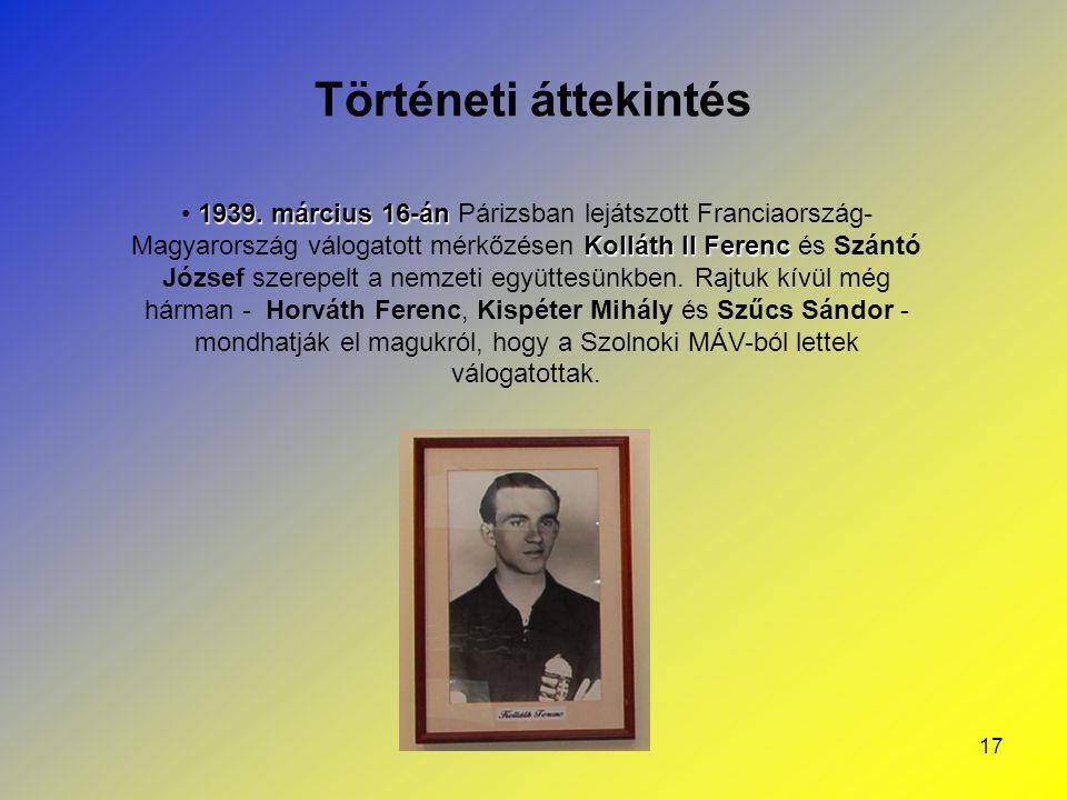 17 Történeti áttekintés 1939. március 16-án Kolláth II Ferenc 1939. március 16-án Párizsban lejátszott Franciaország- Magyarország válogatott mérkőzés