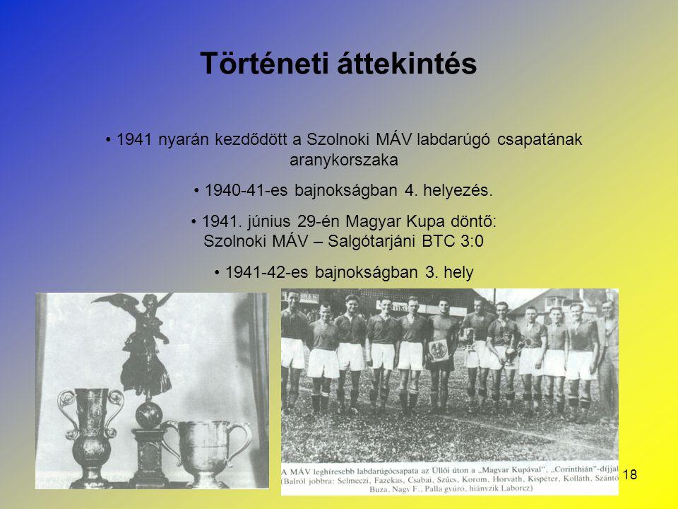 18 Történeti áttekintés 1941 nyarán kezdődött a Szolnoki MÁV labdarúgó csapatának aranykorszaka 1940-41-es bajnokságban 4. helyezés. 1941. június 29-é