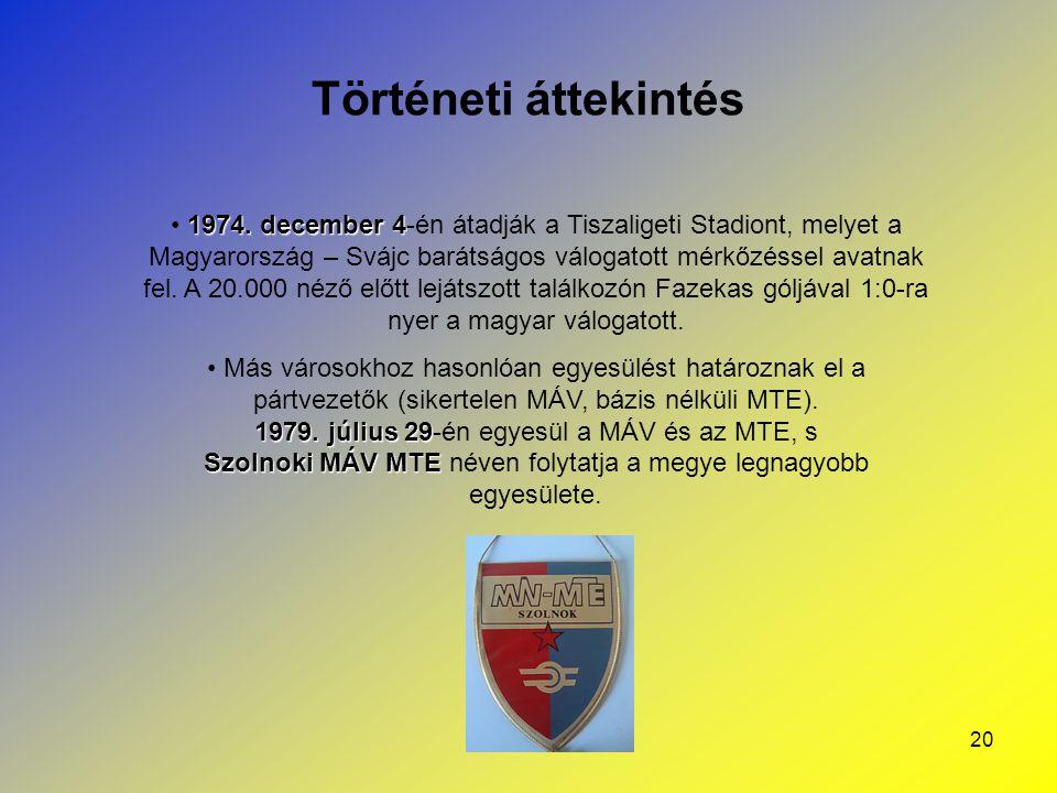 20 Történeti áttekintés 1974. december 4 1974. december 4-én átadják a Tiszaligeti Stadiont, melyet a Magyarország – Svájc barátságos válogatott mérkő