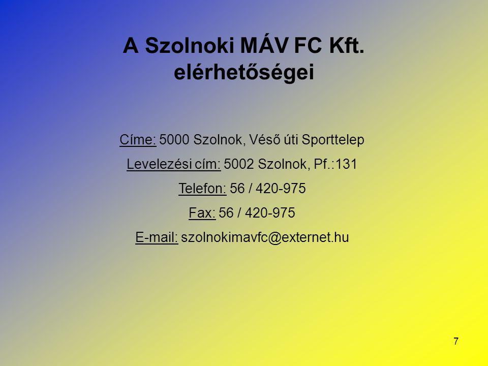 7 A Szolnoki MÁV FC Kft. elérhetőségei Címe: 5000 Szolnok, Véső úti Sporttelep Levelezési cím: 5002 Szolnok, Pf.:131 Telefon: 56 / 420-975 Fax: 56 / 4