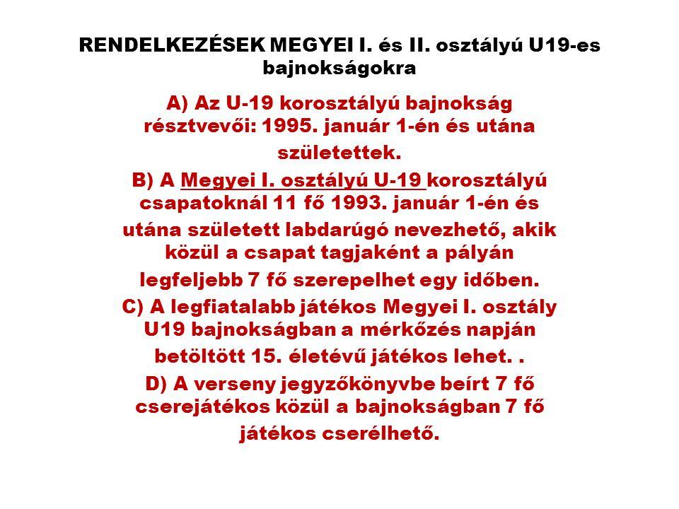 RENDELKEZÉSEK MEGYEI I. és II. osztályú U19-es bajnokságokra A) Az U-19 korosztályú bajnokság résztvevői: 1995. január 1-én és utána születettek. B) A