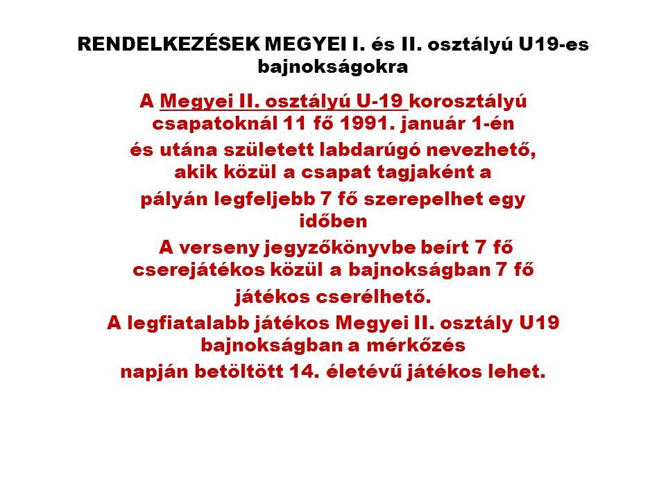 RENDELKEZÉSEK MEGYEI I. és II. osztályú U19-es bajnokságokra A Megyei II. osztályú U-19 korosztályú csapatoknál 11 fő 1991. január 1-én és utána szüle
