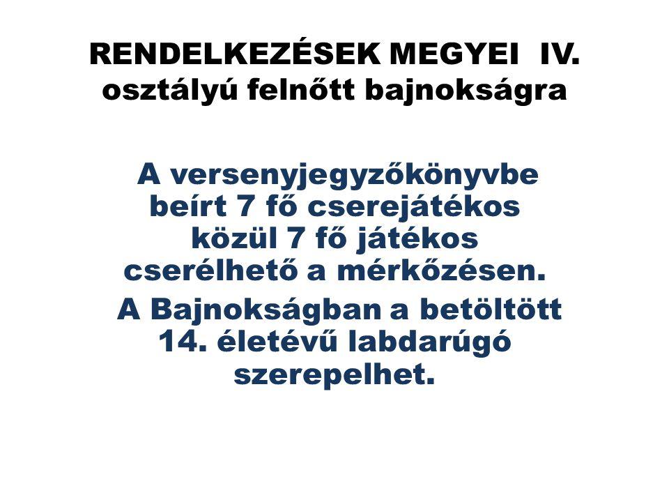RENDELKEZÉSEK MEGYEI IV. osztályú felnőtt bajnokságra A versenyjegyzőkönyvbe beírt 7 fő cserejátékos közül 7 fő játékos cserélhető a mérkőzésen. A Baj