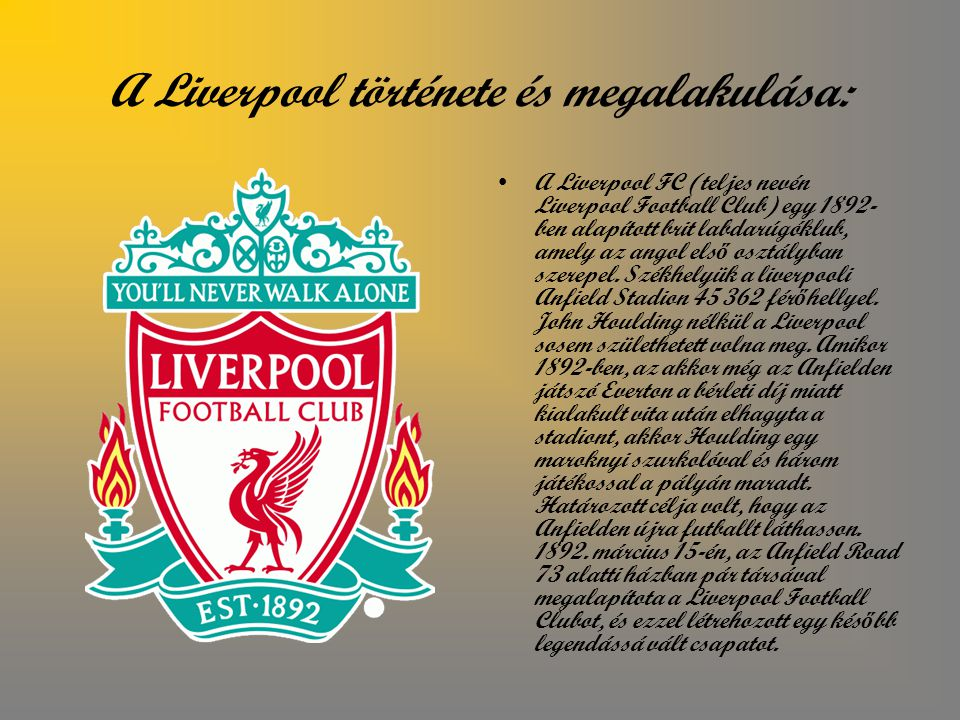 A Liverpool története és megalakulása: A Liverpool FC (teljes nevén Liverpool Football Club) egy 1892- ben alapított brit labdarúgóklub, amely az angol els ő osztályban szerepel.