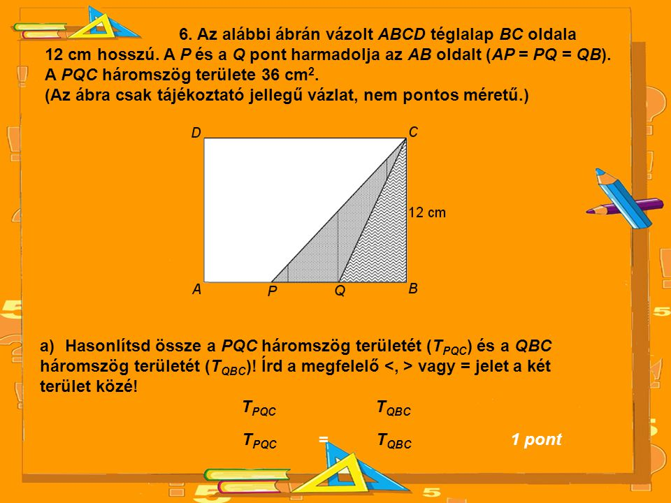 6. Az alábbi ábrán vázolt ABCD téglalap BC oldala 12 cm hosszú. A P és a Q pont harmadolja az AB oldalt (AP = PQ = QB). A PQC háromszög területe 36 cm