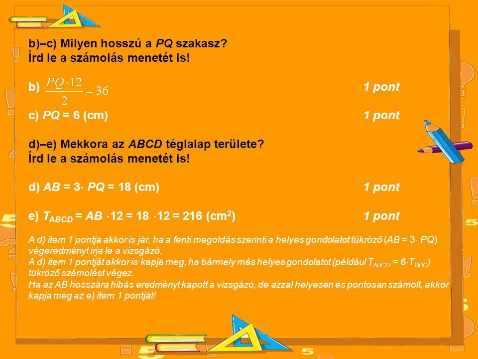 b)–c) Milyen hosszú a PQ szakasz? Írd le a számolás menetét is! b) 1 pont c) PQ = 6 (cm) 1 pont d)–e) Mekkora az ABCD téglalap területe? Írd le a szám