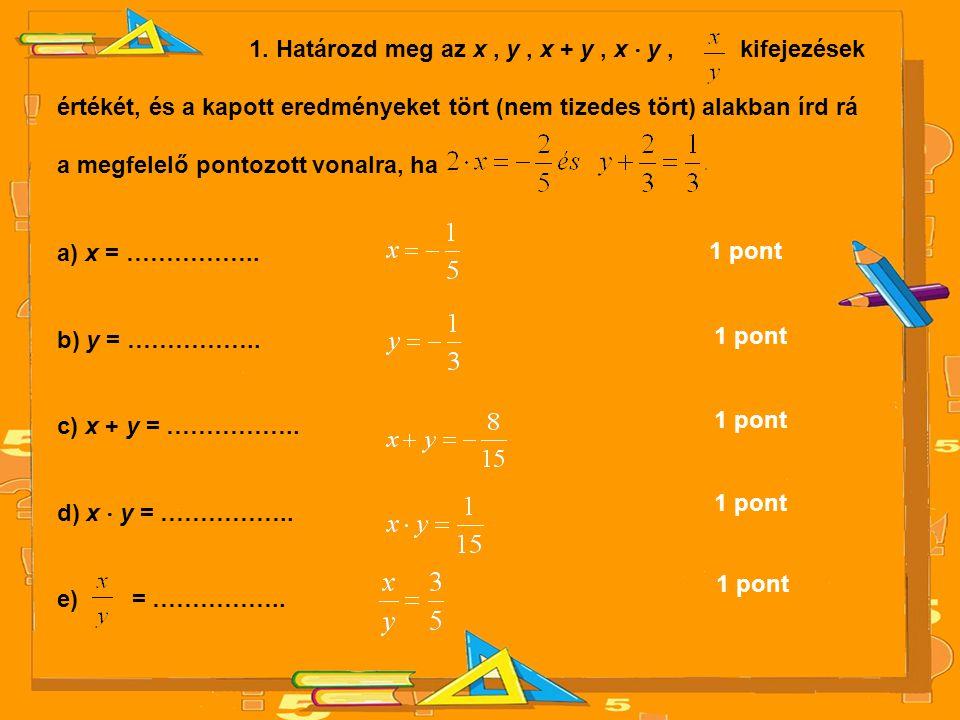 1. Határozd meg az x, y, x + y, x ⋅ y, kifejezések értékét, és a kapott eredményeket tört (nem tizedes tört) alakban írd rá a megfelelő pontozott vona