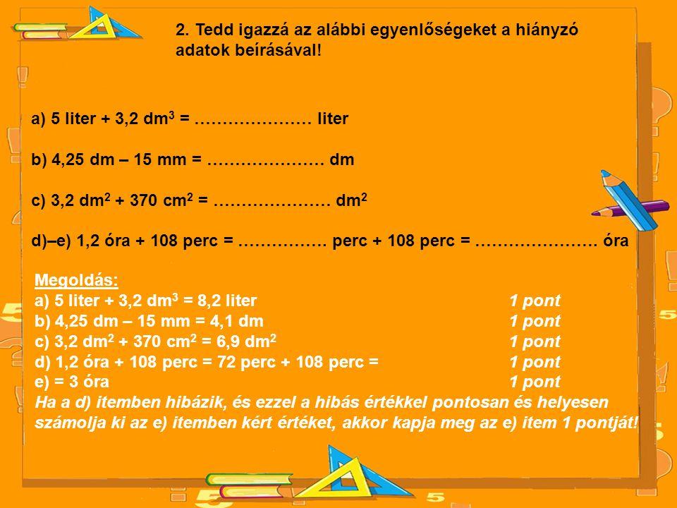 2. Tedd igazzá az alábbi egyenlőségeket a hiányzó adatok beírásával! a) 5 liter + 3,2 dm 3 = ………………… liter b) 4,25 dm – 15 mm = ………………… dm c) 3,2 dm 2