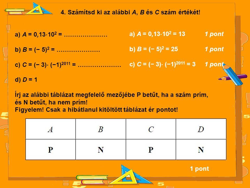 4. Számítsd ki az alábbi A, B és C szám értékét! a) A = 0,13 ⋅ 10 2 = ………………… b) B = (− 5) 2 = ………………… c) C = (− 3) ⋅ (−1) 2011 = ………………… d) D = 1 Írj