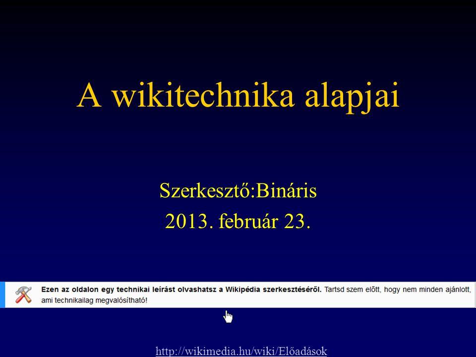 A wikitechnika alapjai Szerkesztő:Bináris 2013. február 23. http://wikimedia.hu/wiki/Előadások