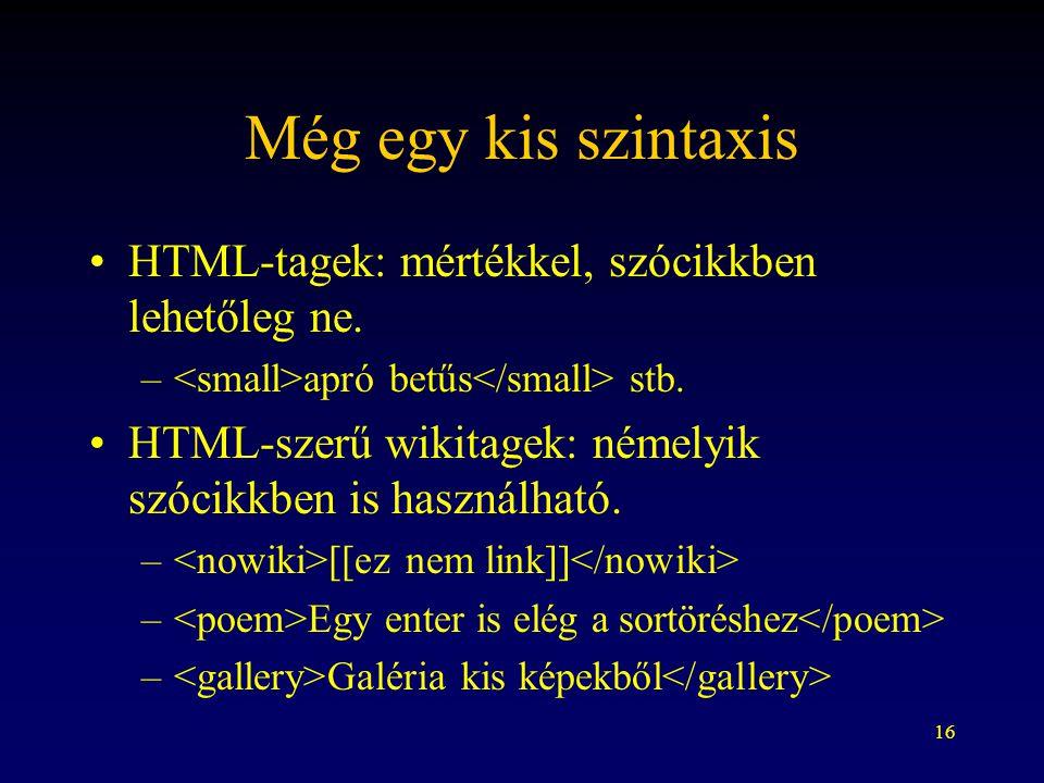 16 Még egy kis szintaxis HTML-tagek: mértékkel, szócikkben lehetőleg ne. – apró betűs stb. HTML-szerű wikitagek: némelyik szócikkben is használható. –