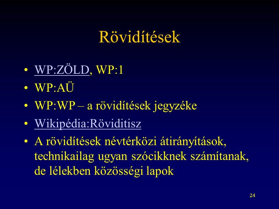24 Rövidítések WP:ZÖLD, WP:1WP:ZÖLD WP:AÜ WP:WP – a rövidítések jegyzéke Wikipédia:Röviditisz A rövidítések névtérközi átirányítások, technikailag ugyan szócikknek számítanak, de lélekben közösségi lapok