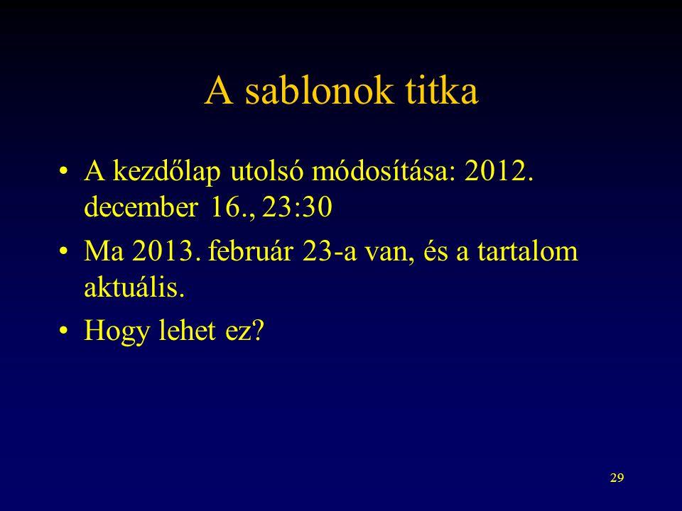 29 A sablonok titka A kezdőlap utolsó módosítása: 2012. december 16., 23:30 Ma 2013. február 23-a van, és a tartalom aktuális. Hogy lehet ez?